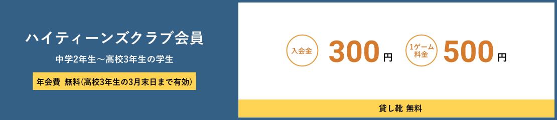 ハイティーンズクラブ会員 中学2年生~高校3年生の学生 年会費無料(高校3年生の3月末日まで有効) 入会金300円 1ゲーム料金500円 貸し靴無料