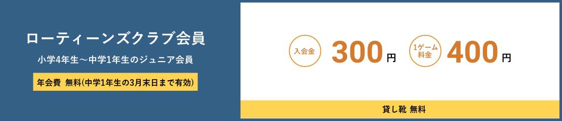 ローティーンズクラブ会員 小学4年生~中学1年生のジュニア会員 年会費無料(中学1年生の3月末日まで有効) 入会金300円 1ゲーム料金400円 貸し靴無料