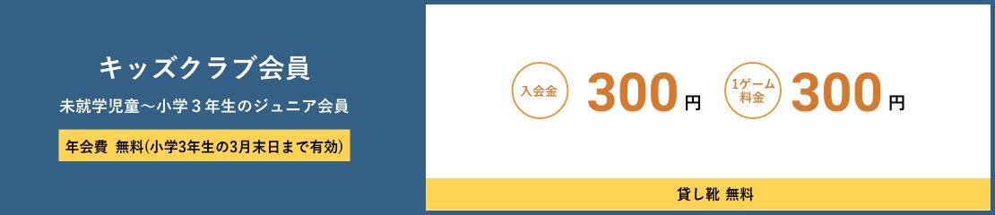 キッズクラブ会員 未就学児童~小学3年生のジュニア会員 年会費無料(小学3年生の3月末日まで有効) 入会金300円 1ゲーム料金300円 貸し靴無料